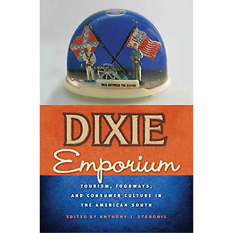 Dixie Emporium Tourism Foodways and Consumer Culture in the American South by Stanonis & Anthony J.