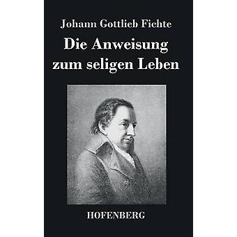 Die Anweisung zum seligen Leben by Johann Gottlieb Fichte