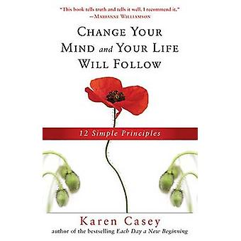 Change Your Mind and Your Life Will Follow - 12 Simple Principles by K