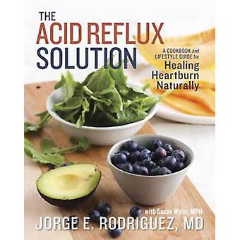 The Acid Reflux Solution - A Cookbook and Lifestyle Guide for Healing