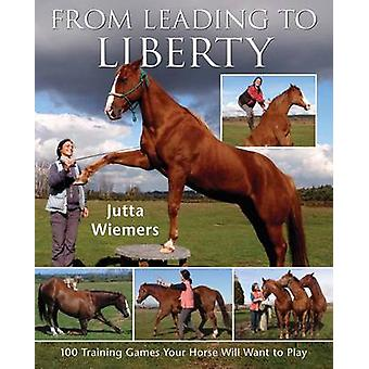 From Leading to Liberty - 100 Training Games Your Horse Will Want to P