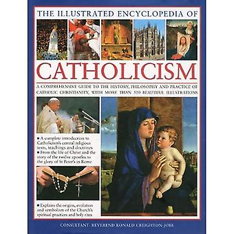 The Illustrated Encyclopedia of Catholicism: A Comprehensive Guide to the History, Philosophy and Practise of Catholic Christianity
