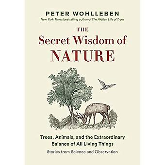 The Secret Wisdom of Nature: Trees, Animals, and� the Extraordinary Balance of All Living Things --- Stories from Science and Observation (Mysteries of Nature Trilogy)