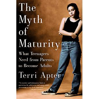 The Myth of Maturity What Teenagers Need from Parents to Become Adults by Apter & Terri