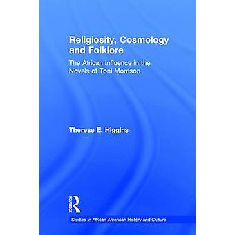 Religiosity Cosmology and Folklore The African Influence in the Novels of Toni Morrison by Higgins & Therese E.