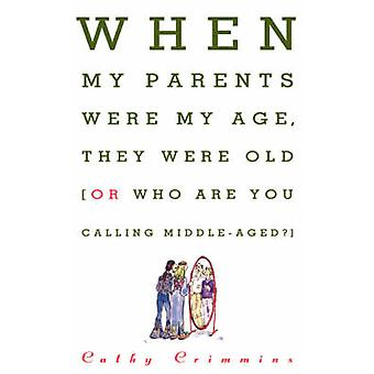 When My Parents Were My Age They Were Old Or Who Are You Calling MiddleAged by Crimmins & Cathy E.