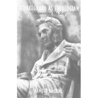 Kierkegaard as Theologian Recovering My Self by Come & Arnold B.