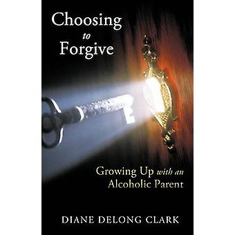 Choosing to Forgive Growing Up with an Alcoholic Parent by Clark & Diane DeLong