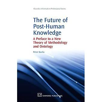 The Future of PostHuman Knowledge A Preface to a New Theory of Methodology and Ontology by Baofu & Peter & PH.D .