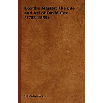 Cox the Master The Life and Art of David Cox 17831859 by Roe & F. Cordon