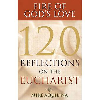 Fire of God's Love - 120 Reflections on the Eucharist by Mike Aquilina