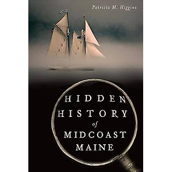 Hidden History of Midcoast Maine by Patricia M Higgins - 978162619365