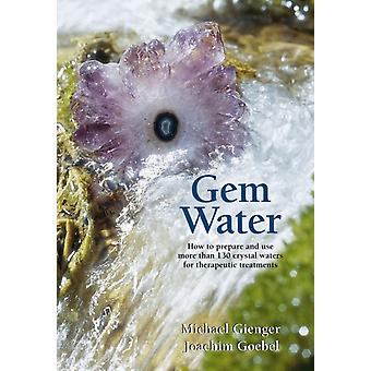 Gem Water: How to Prepare and Use Over 130 Crystal Waters for Therapeutic Treatments (Paperback) by Goebel Joachim Gienger Michael