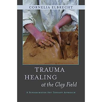 Trauma Healing at the Clay Field: A Sensorimotor Art Therapy Approach (Paperback) by Elbrecht Cornelia Deuser Heinz