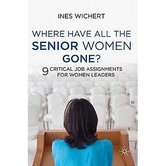 Where Have All the Senior Women Gone  9 Critical Job Assignments for Women Leaders by Ines Wichert