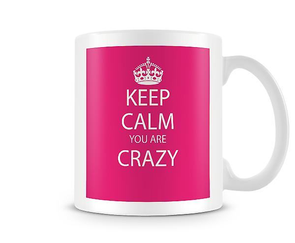Keep Calm You Are Crazy Printed Mug