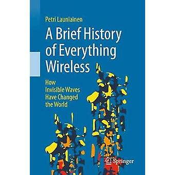 A Brief History of Everything Wireless - How Invisible Waves Have Chan