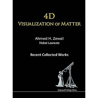 4D Visualization of Matter - Recent Collected Works of Ahmed H Zewail