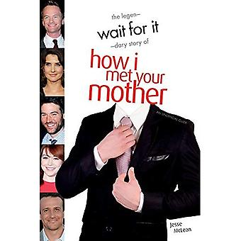 Wait For It : The Legendary Story of How I Met Your Mother - An Unofficial Guide