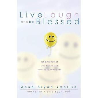 Live, Laugh and Be Blessed: Finding Humor and Holiness in Everyday Moments