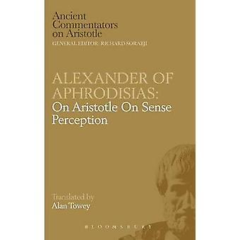 Alexander of Aphrodisias On Aristotle On Sense Perception by Towey & A.