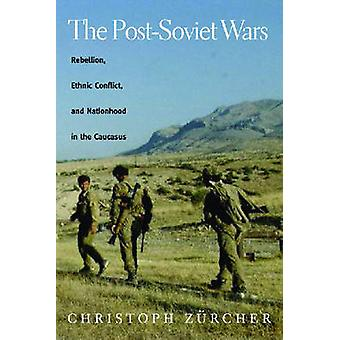 The PostSoviet Wars Rebellion Ethnic Conflict and Nationhood in the Caucasus by Zurcher & Christoph