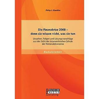 Die Finanzkrise 2008  denn sie wissen nicht was sie tun Ursachen Folgen und Lsungsvorschlge aus der Sicht der sterreichischen Schule der Nationalkonomie by Klaedtke & Philip J.