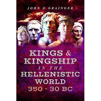 Kings and Kingship in the Hellenistic World 350 - 30 BC by Dr. John D