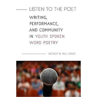 Listen to the Poet - Writing - Performance - and Community in Youth Sp
