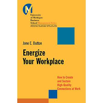 Energize Your Workplace - How to Create and Sustain High-Quality Conne