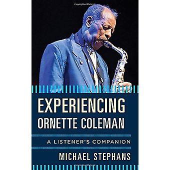 Experiencing Ornette Coleman - A Listener's Companion by Michael Steph