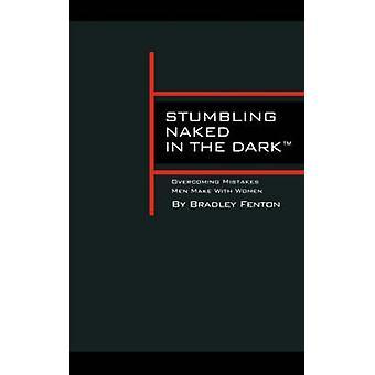 Stumbling Naked in the Dark Overcoming Mistakes Men Make WIth Women by Fenton & Bradley