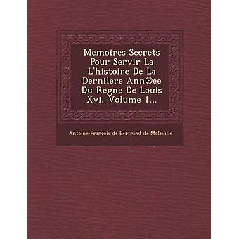 Memoires Secrets Pour Servir La LHistoire de La Dernilere Ann Ee Du Regne de Louis XVI Volume 1... by AntoineFrancois De Bertrand De Molevil