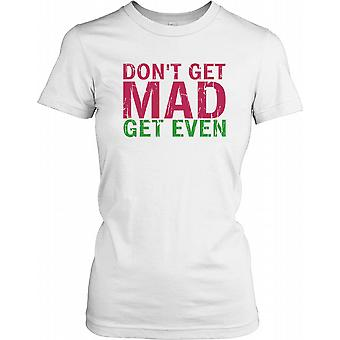Don't Get Mad Get Even - Funny Quote Ladies T Shirt