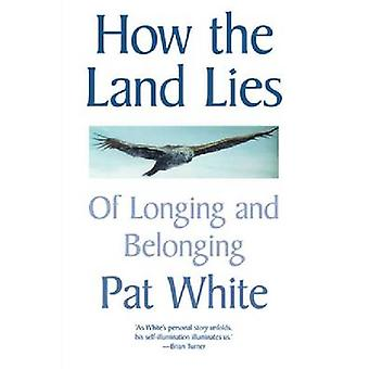 How the Land Lies - Of Longing and Belonging by Pat White - 9780864736