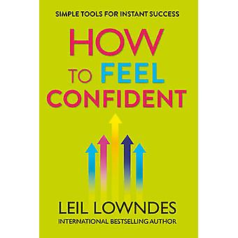 How to Feel Confident - Simple Tools for Instant Success by Leil Lownd