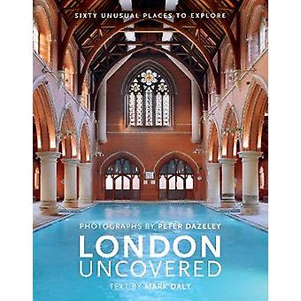 London Uncovered (New Edition) - More than Sixty Unusual Places to Exp