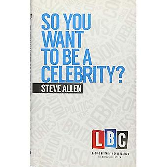 So You Want to be a Celebrity (Leading Britain's Conversation) (LBC Leading Britain's Conversation)