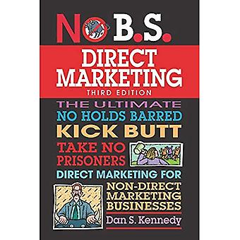 No B.S. Direct Marketing: The Ultimate No Holds Barred Kick Butt Take No Prisoners Direct Marketing for Non-Direct Marketing Businesses (No B.S.)