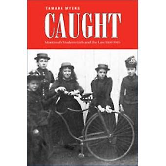 Caught Montreals Modern Girls and the Law 18691945 by Myers & Tamara