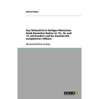 Das Trkenbild im Heiligen Rmischen Reich Deutscher Nation im 15. 16. und 17. Jahrhundert und der Kontakt mit europischen Vlkern by Metin & Mehmet