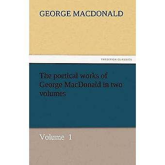 The Poetical Works of George MacDonald in Two Volumes by MacDonald & George