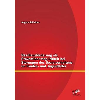 Resilienzforderung ALS Praventionsmoglichkeit Bei Storungen Des Sozialverhaltens Im Kindes Und Jugendalter by Schickler & Angela
