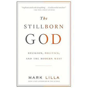 The Stillborn God - Religion - Politics - and the Modern West by Mark