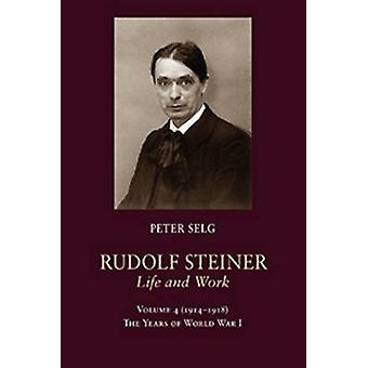 Rudolf Steiner - Life and Work - The Years of World War I by Peter Sel