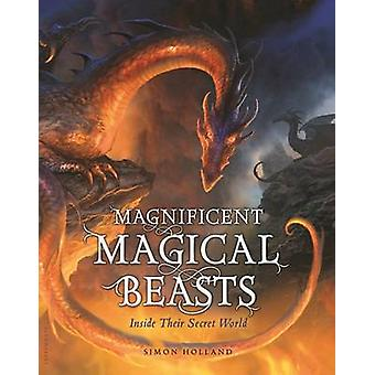 Magnificent Magical Beasts - Inside Their Secret World by Simon Hollan