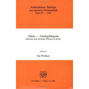 Aliens - Uneingeburgerte - German and Austrian Writers in Exile by Ian
