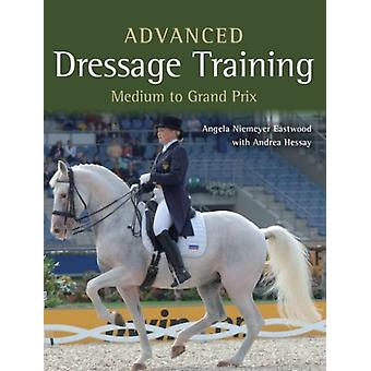 Advanced Dressage Training: Medium to Grand Prix Level (Paperback) by Niemeyer Eastwood Angela Hessay Andrea