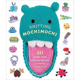 Knitting Mochimochi - 20 Super-cute Strange Designs for Knitted Amigur