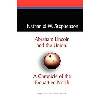 Abraham Lincoln and the Union A Chronicle of the Embattled North by Stephenson & Nathaniel W.